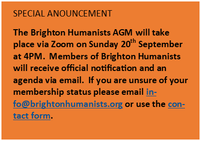 Text Box: SPECIAL ANOUNCEMENT The Brighton Humanists AGM will take place via Zoom on Sunday 20th September at 4PM.  Members of Brighton Humanists will receive official notification and an agenda via email.  If you are unsure of your membership status please email info@brightonhumanists.org or use the contact form. [Cite your source here.]